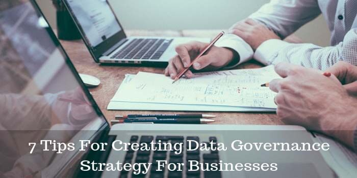 7 Tips For Creating Data Governance Strategy For Businesses