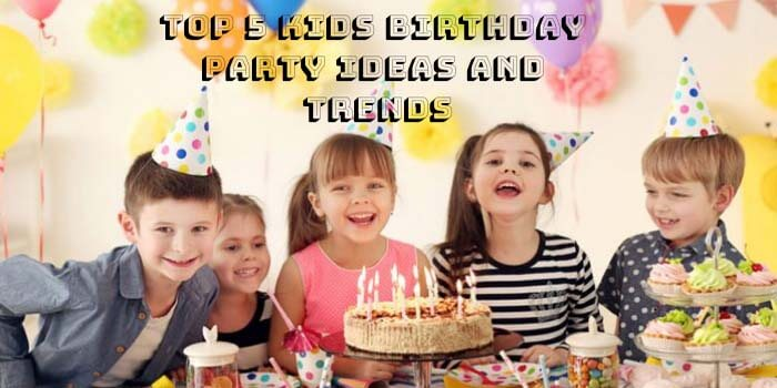 Top 5 Kids Birthday Party Ideas and Trends