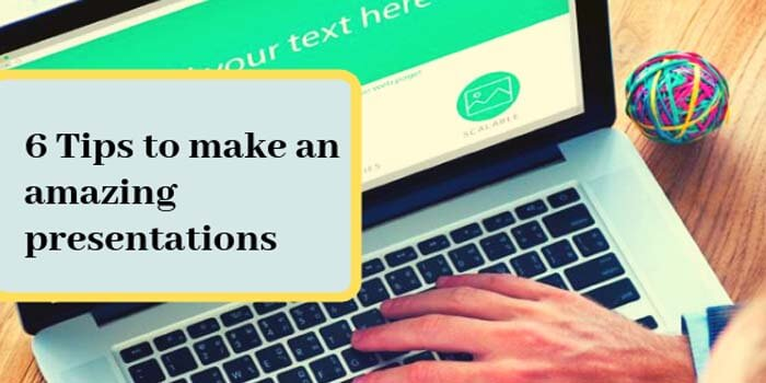 6 Tips To Make an Amazing Presentations