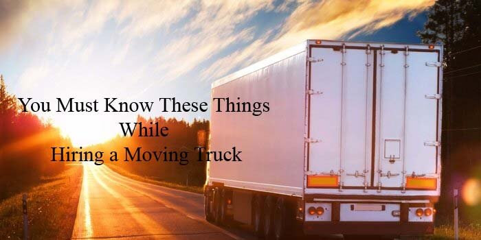 Hiring a Moving Truck, You Must Know These Things First