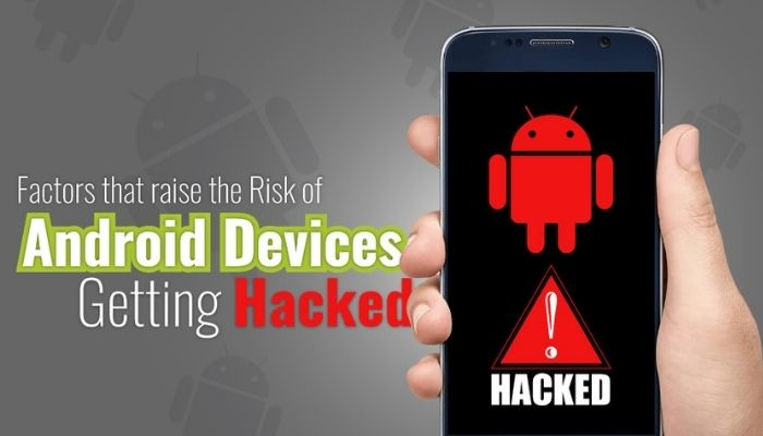 Factors That Raise The Risk Of Android Devices Getting Hacked