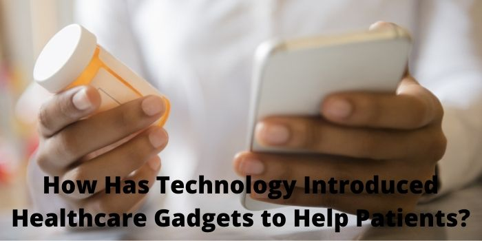 How Has Technology Introduced Healthcare Gadgets to Help Patients?