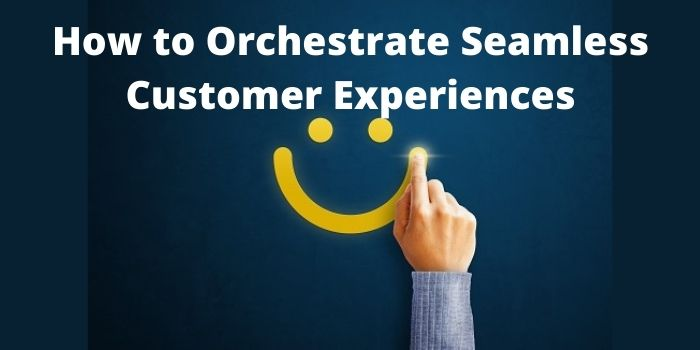 How to Orchestrate Seamless Customer Experiences