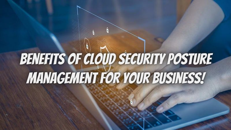 Best Benefits of Cloud Security Posture Management for Your Business