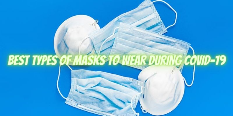 What Are The Best Types Of Masks To Wear During COVID-19?