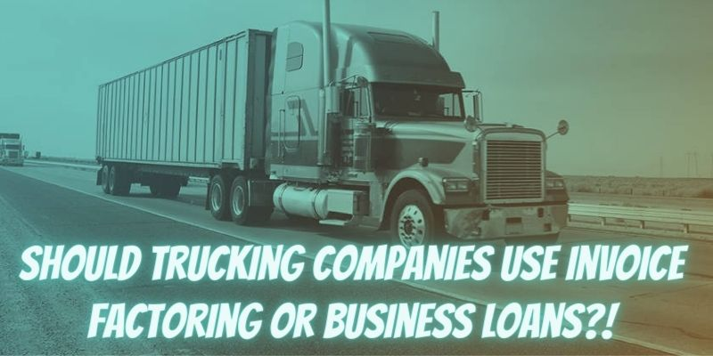 Should Trucking Companies Use Invoice Factoring or Business Loans?