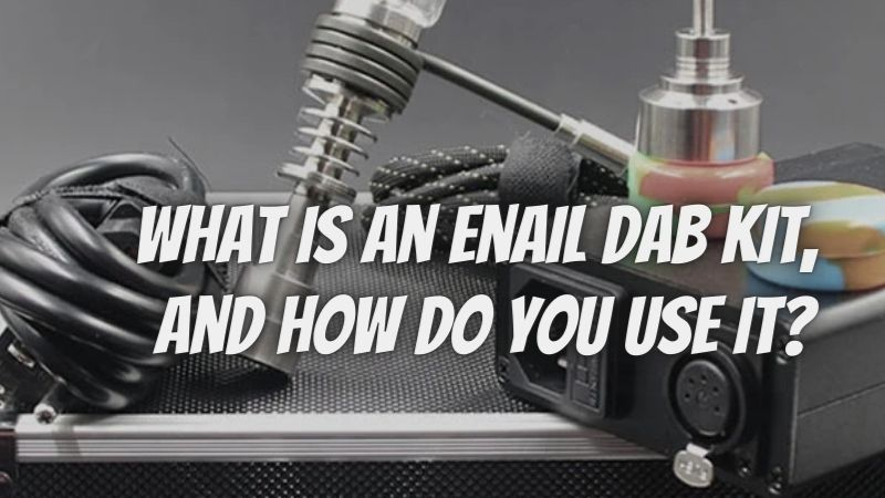 What Is An Enail Dab Kit, And How Do You Use It?