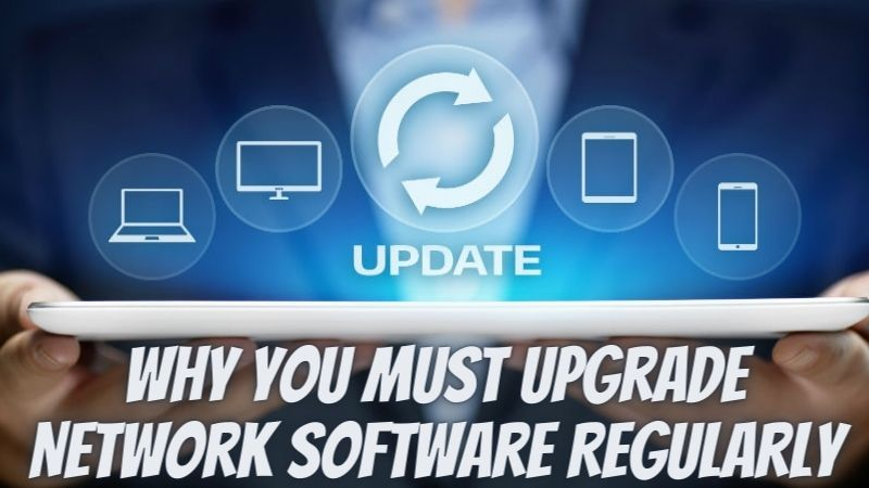 Why You Must Upgrade Network Software Regularly