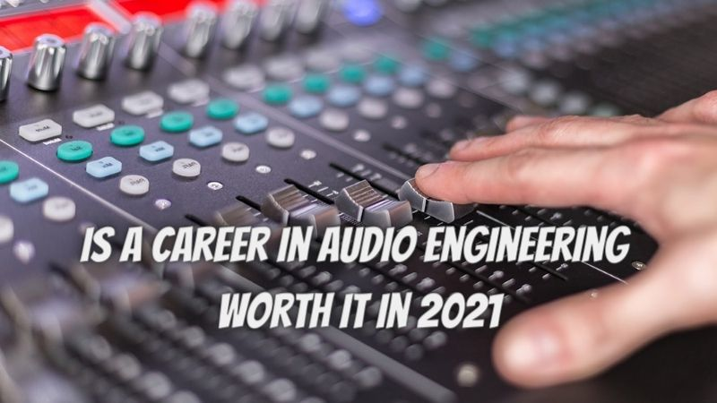 Is a career in audio engineering worth it in 2021?