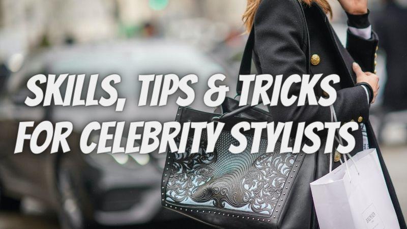 Skills, Tips & Tricks for Celebrity Stylists