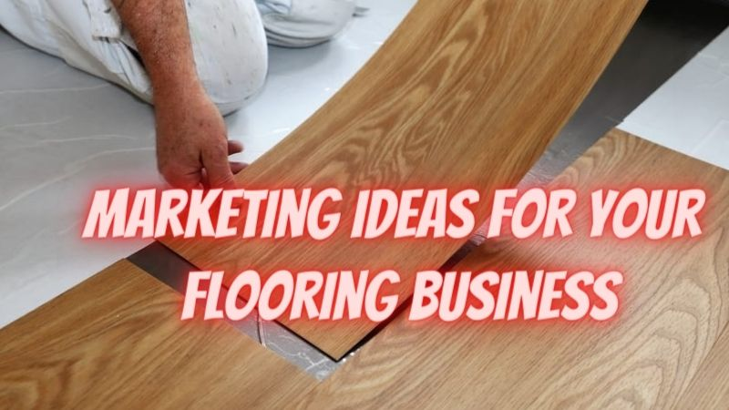 6 Proven Marketing Ideas For Your Flooring Business