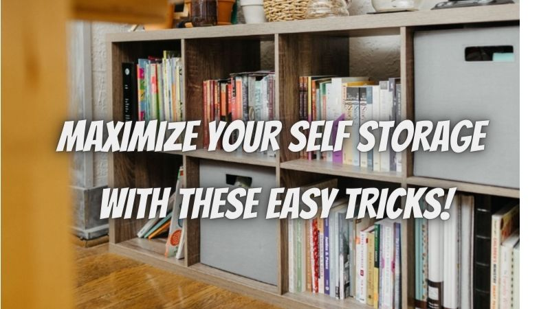MAXIMIZE YOUR SELF STORAGE WITH THESE 5 EASY TRICKS