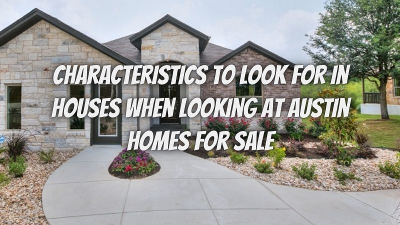 Three characteristics to look for in houses when looking at Austin homes for sale!
