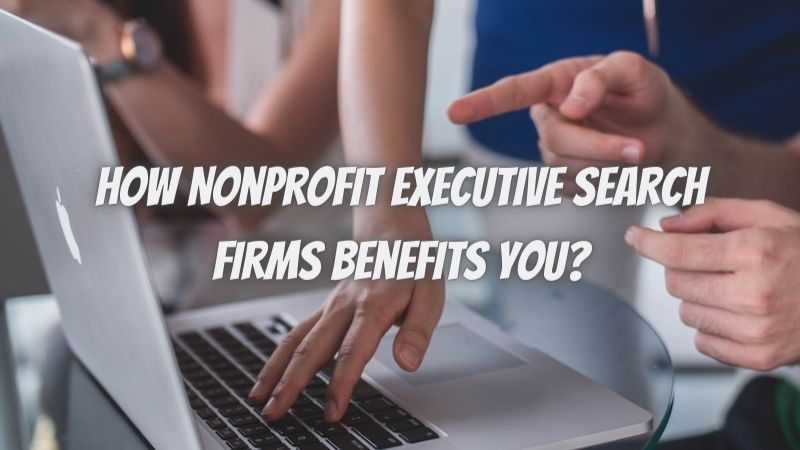 How Nonprofit Executive Search Firms Benefits You?