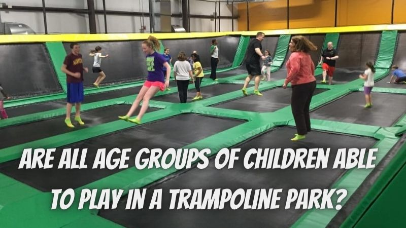 Are All Age Groups of Children Able to Play in a Trampoline Park?