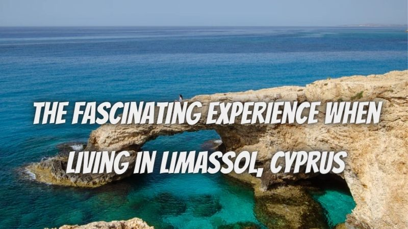 The Fascinating Experience When Living In Limassol, Cyprus