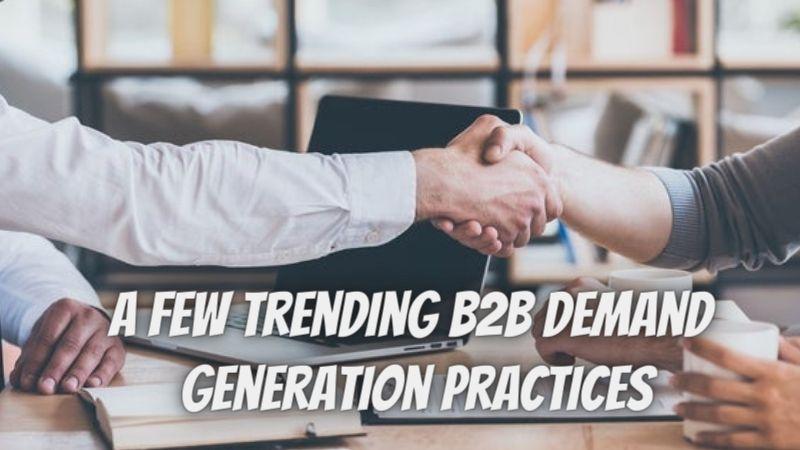 A Few Trending B2B Demand Generation Practices