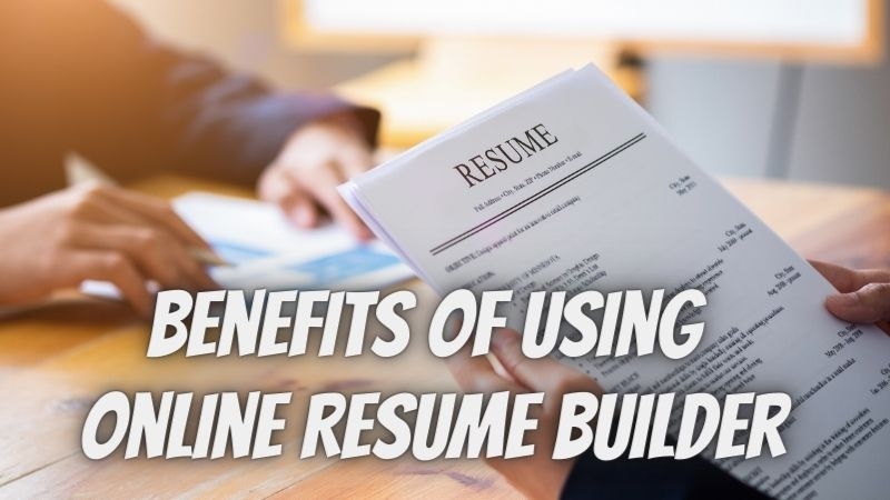 Know Here the Benefits of Using Online Resume Builder