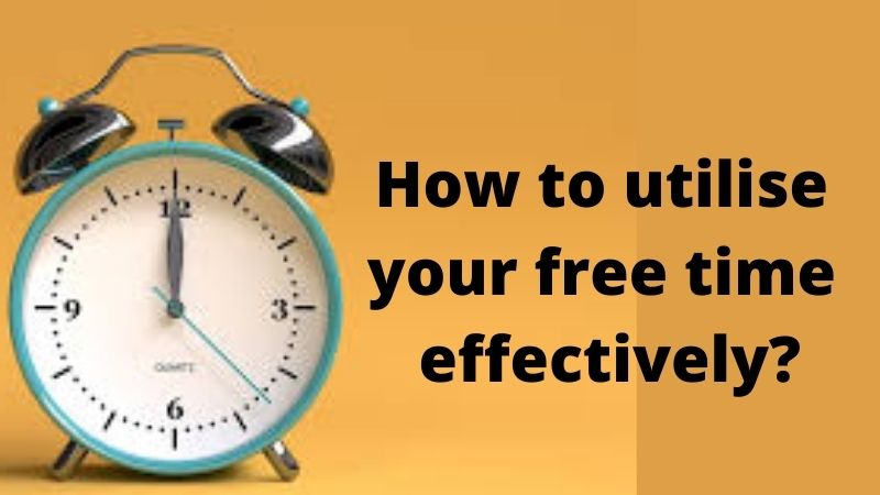How to utilise your free time effectively?