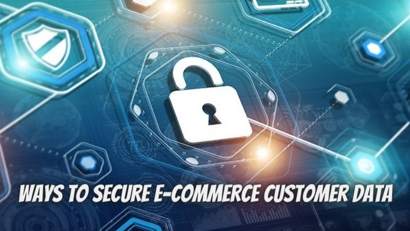 E-commerce Security – Top 7 Ways to Secure E-commerce Customer Data