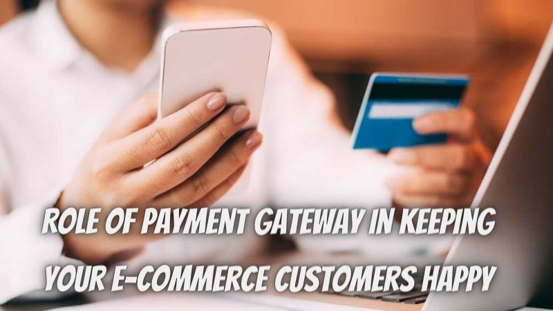 Role Of Payment Gateway In Keeping Your E-commerce Customers Happy