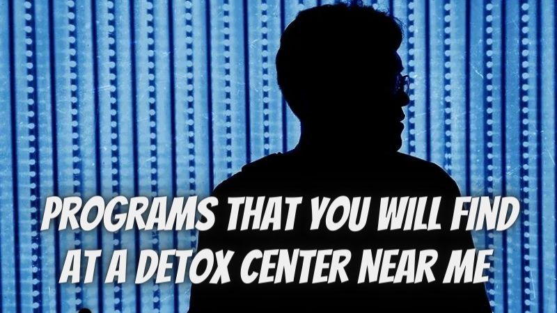 The Most Common And Popular Programs That You Will Find At A Detox Center Near Me