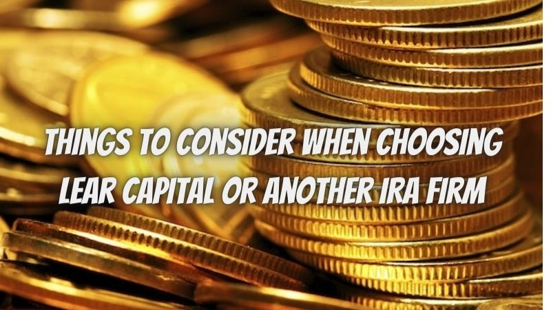 5 Things To Consider When Choosing Lear Capital Or Another IRA Firm