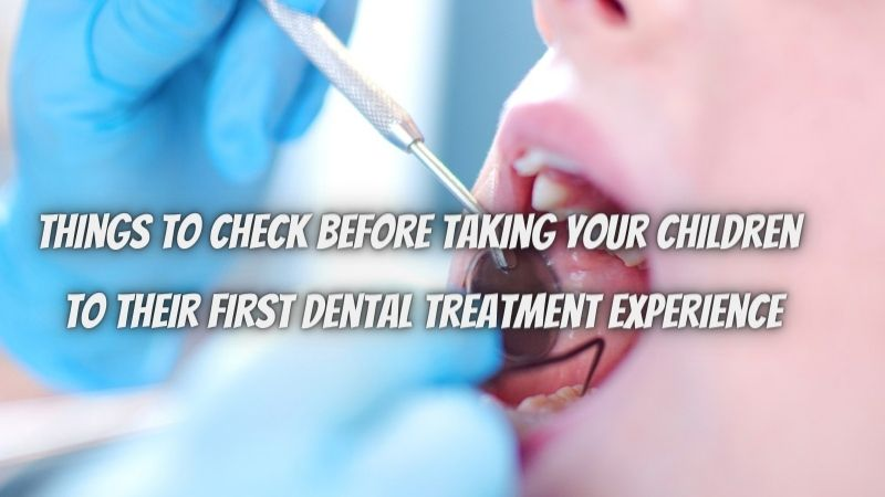 Things to check before taking your children to their first dental treatment experience